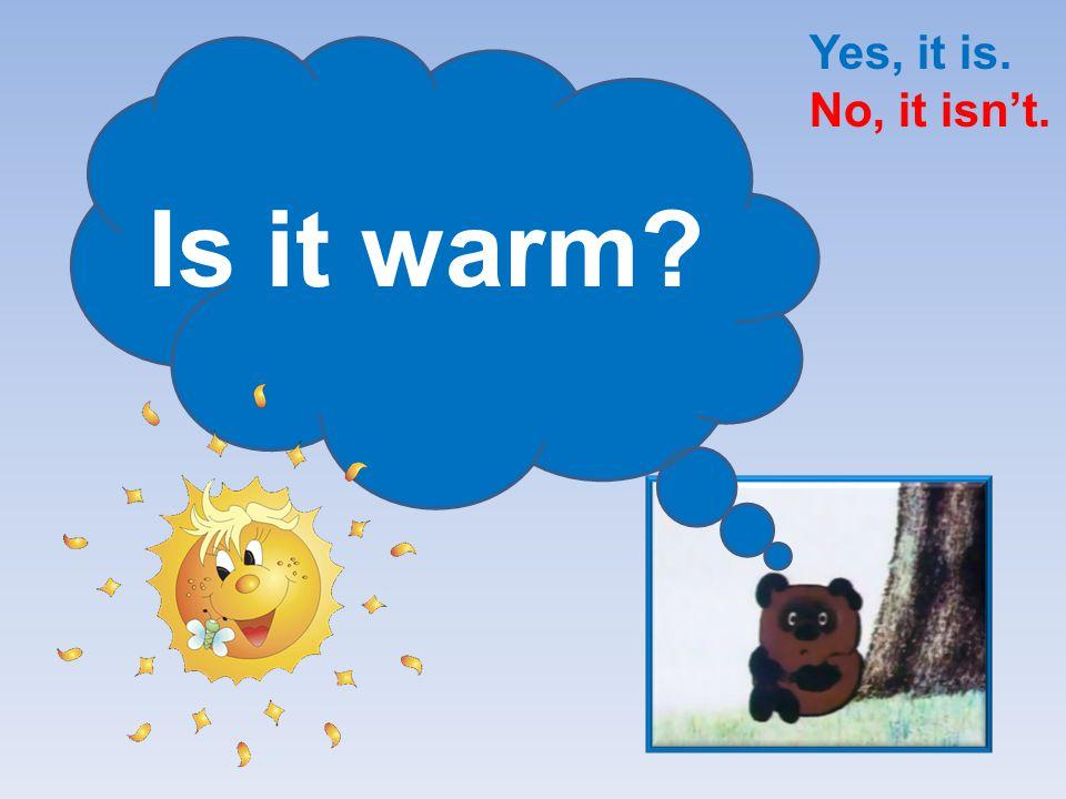 Is it hot? Yes, it is. No, it isn't.