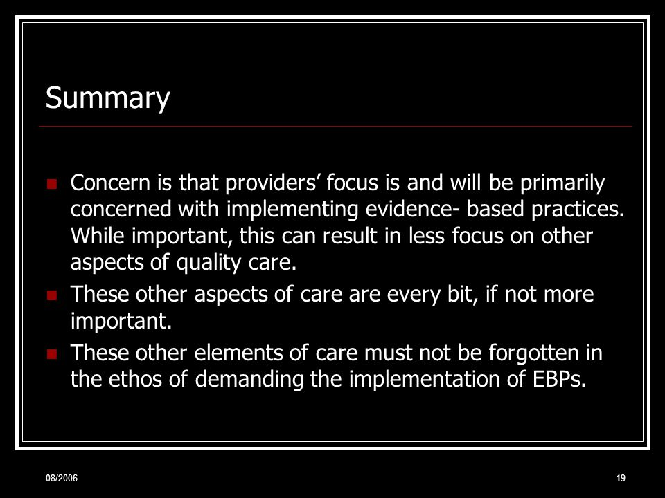 08/200619 Summary Concern is that providers' focus is and will be primarily concerned with implementing evidence- based practices.