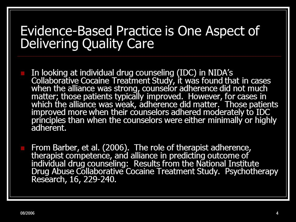 08/20064 Evidence-Based Practice is One Aspect of Delivering Quality Care In looking at individual drug counseling (IDC) in NIDA's Collaborative Cocaine Treatment Study, it was found that in cases when the alliance was strong, counselor adherence did not much matter; those patients typically improved.