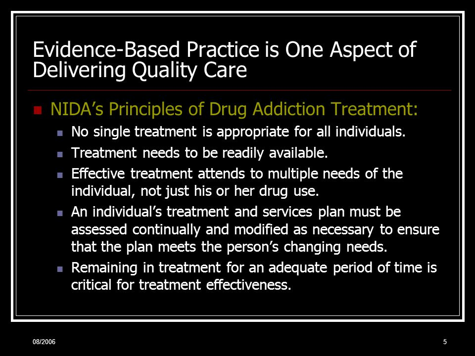 08/20065 Evidence-Based Practice is One Aspect of Delivering Quality Care NIDA's Principles of Drug Addiction Treatment: No single treatment is appropriate for all individuals.