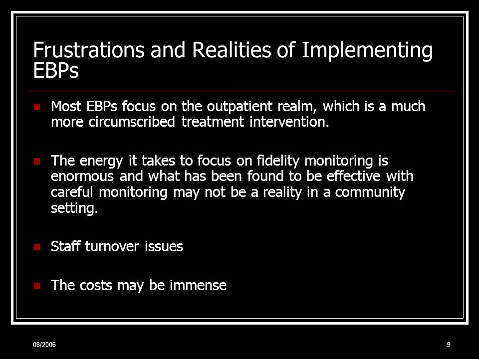 08/20069 Frustrations and Realities of Implementing EBPs Most EBPs focus on the outpatient realm, which is a much more circumscribed treatment intervention.