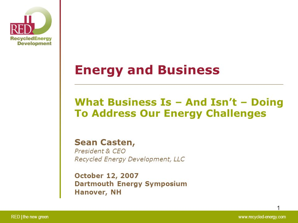 RED | the new greenwww.recycled-energy.com 1 Energy and Business What Business Is – And Isn't – Doing To Address Our Energy Challenges Sean Casten, President & CEO Recycled Energy Development, LLC October 12, 2007 Dartmouth Energy Symposium Hanover, NH