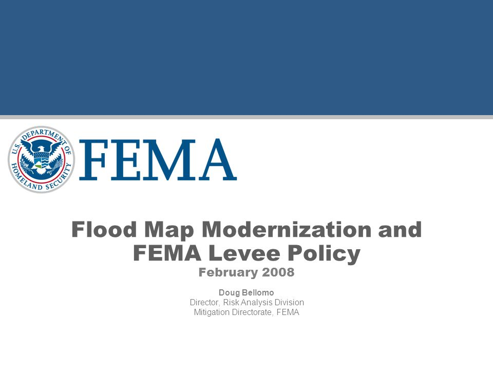 Flood Map Modernization and FEMA Levee Policy February 2008 Doug Bellomo Director, Risk Analysis Division Mitigation Directorate, FEMA