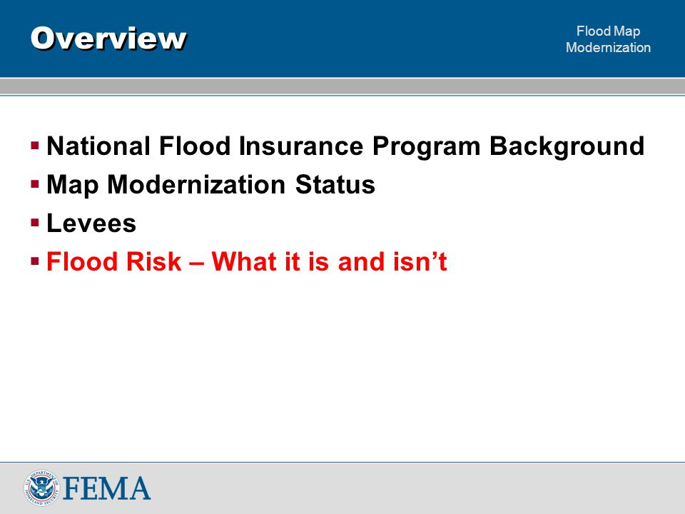 Flood Map Modernization Overview  National Flood Insurance Program Background  Map Modernization Status  Levees  Flood Risk – What it is and isn't