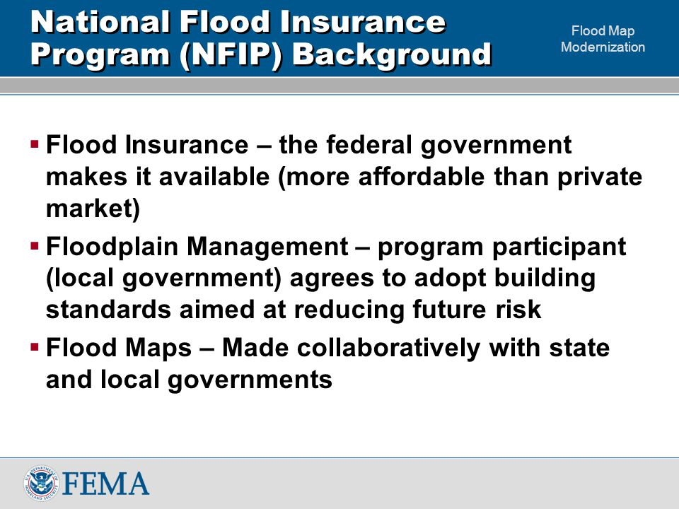 Flood Map Modernization National Flood Insurance Program (NFIP) Background  Flood Insurance – the federal government makes it available (more affordable than private market)  Floodplain Management – program participant (local government) agrees to adopt building standards aimed at reducing future risk  Flood Maps – Made collaboratively with state and local governments