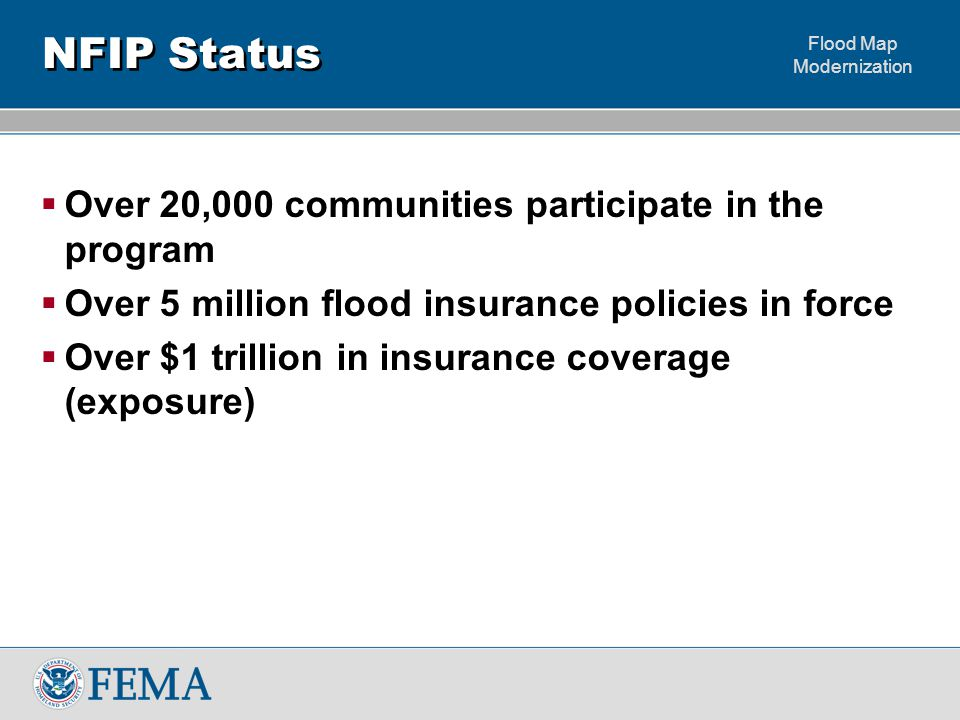 Flood Map Modernization NFIP Status  Over 20,000 communities participate in the program  Over 5 million flood insurance policies in force  Over $1 trillion in insurance coverage (exposure)