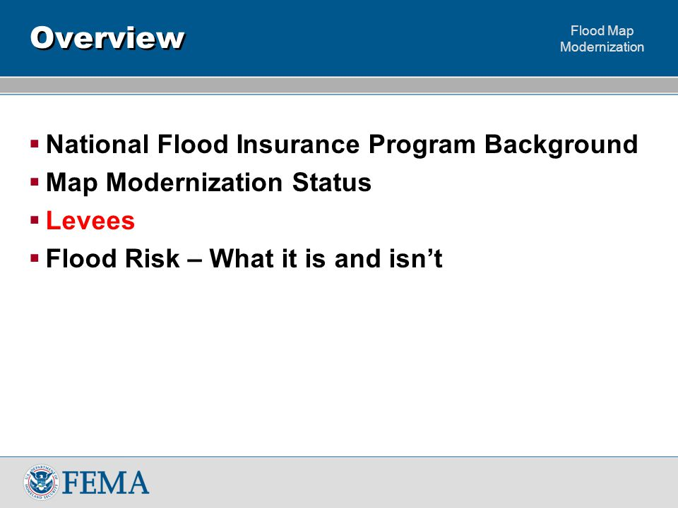 Flood Map Modernization Misconceptions  FEMA Certifies Levees – we don't levee owners or other parties seeking recognition do  Insurance not available in floodplains, areas protected by levees, or behind de-accredited levees – it is as long as the local government participates its available  All levees provide significant protection – they don't they provide varying levels of protection which can change through time  FEMA's regulations for how levees are accredited have changed recently – they've been on the books since the mid 1980's  FEMA will only accredit Federal Levees – private levees can also be certified and ultimately accredited