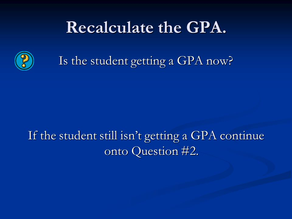 Recalculate the GPA. Is the student getting a GPA now.