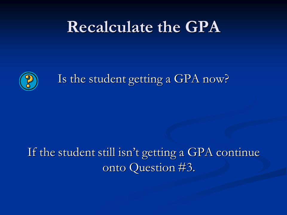 Recalculate the GPA Is the student getting a GPA now? If the student still isn't getting a GPA continue onto Question #3.