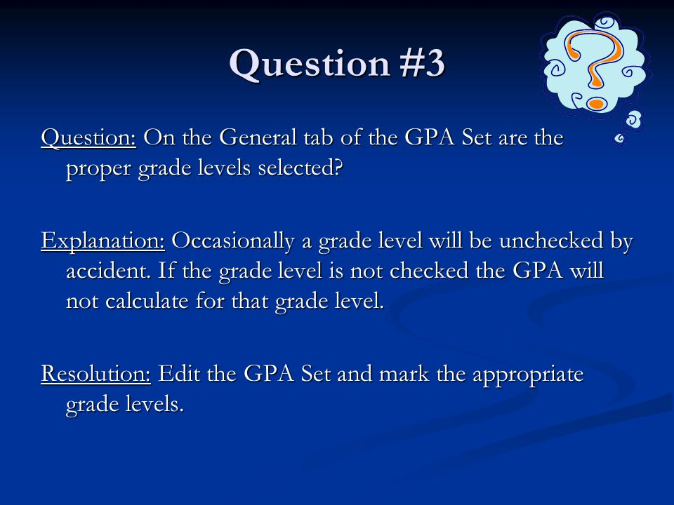 Question #3 Question: On the General tab of the GPA Set are the proper grade levels selected? Explanation: Occasionally a grade level will be unchecke