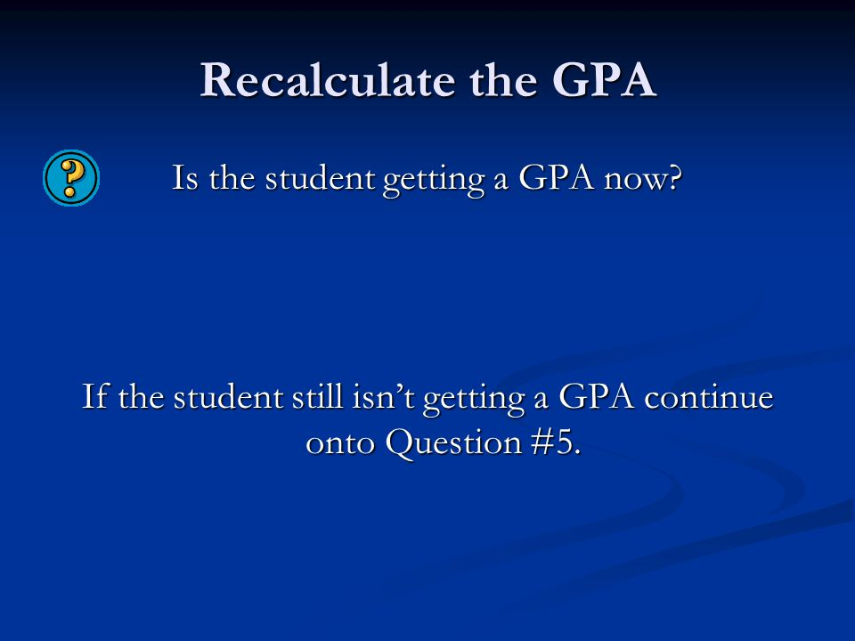 Recalculate the GPA Is the student getting a GPA now? If the student still isn't getting a GPA continue onto Question #5.