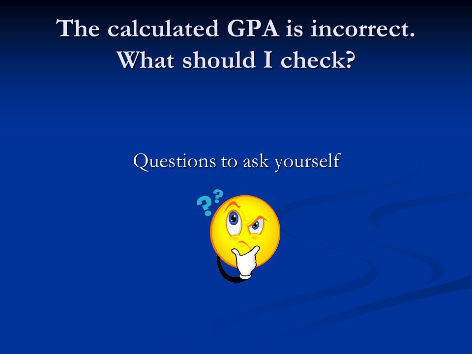 The calculated GPA is incorrect. What should I check? Questions to ask yourself