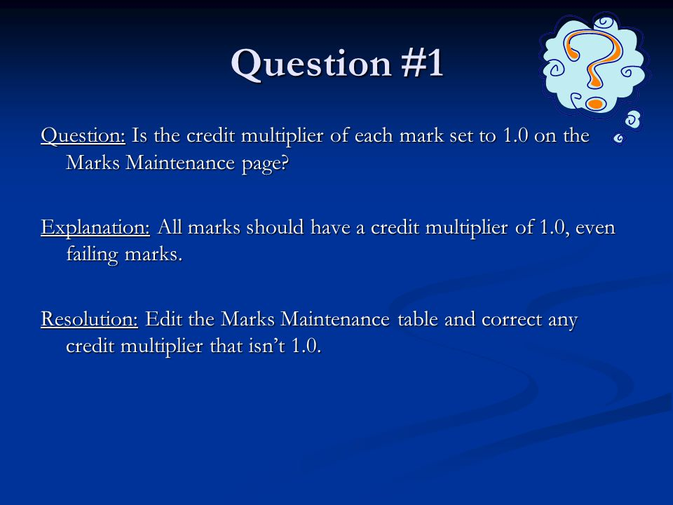 Question #1 Question: Is the credit multiplier of each mark set to 1.0 on the Marks Maintenance page.