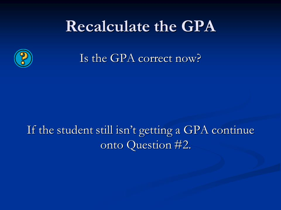 Recalculate the GPA Is the GPA correct now? If the student still isn't getting a GPA continue onto Question #2.