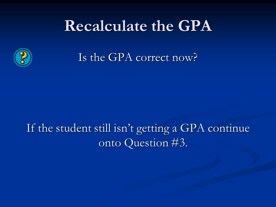 Recalculate the GPA Is the GPA correct now? If the student still isn't getting a GPA continue onto Question #3.
