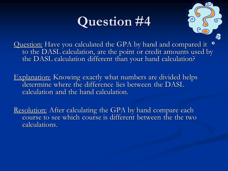 Question #4 Question: Have you calculated the GPA by hand and compared it to the DASL calculation, are the point or credit amounts used by the DASL calculation different than your hand calculation.