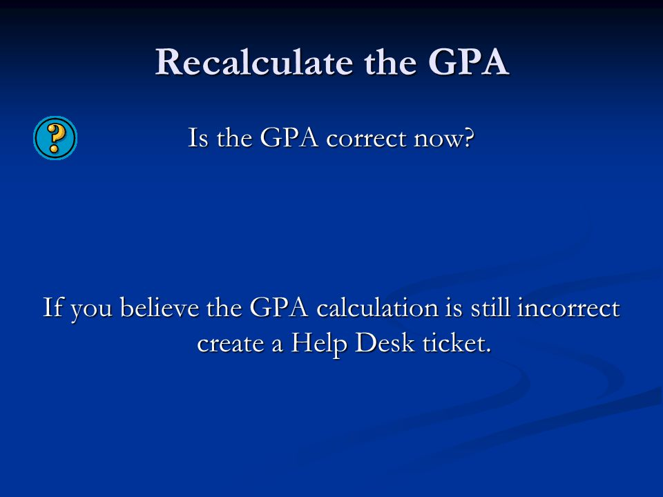 Recalculate the GPA Is the GPA correct now? If you believe the GPA calculation is still incorrect create a Help Desk ticket.