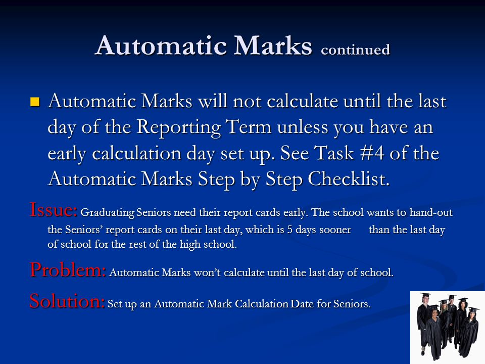 Automatic Marks continued Automatic Marks will not calculate until the last day of the Reporting Term unless you have an early calculation day set up.