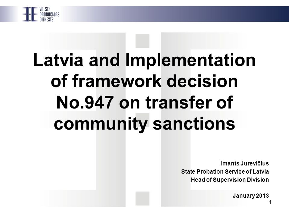 1 Latvia and Implementation of framework decision No.947 on transfer of community sanctions Imants Jurevičius State Probation Service of Latvia Head of Supervision Division January 2013