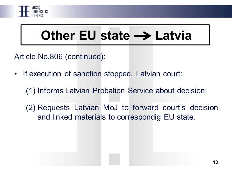 Other EU state Latvia Article No.806 (continued): If execution of sanction stopped, Latvian court: (1)Informs Latvian Probation Service about decision; (2)Requests Latvian MoJ to forward court's decision and linked materials to correspondig EU state.