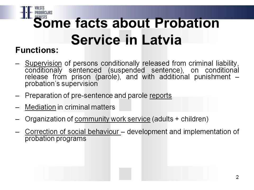 Some facts about Probation Service in Latvia Functions: –Supervision of persons conditionally released from criminal liability, conditionaly sentenced (suspended sentence), on conditional release from prison (parole), and with additional punishment – probation's supervision –Preparation of pre-sentence and parole reports –Mediation in criminal matters –Organization of community work service (adults + children) –Correction of social behaviour – development and implementation of probation programs 2