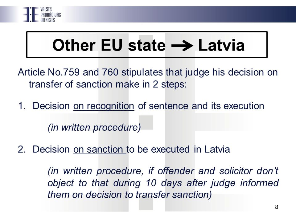 Other EU state Latvia Article No.759 and 760 stipulates that judge his decision on transfer of sanction make in 2 steps: 1.Decision on recognition of sentence and its execution (in written procedure) 2.Decision on sanction to be executed in Latvia (in written procedure, if offender and solicitor don't object to that during 10 days after judge informed them on decision to transfer sanction) 8