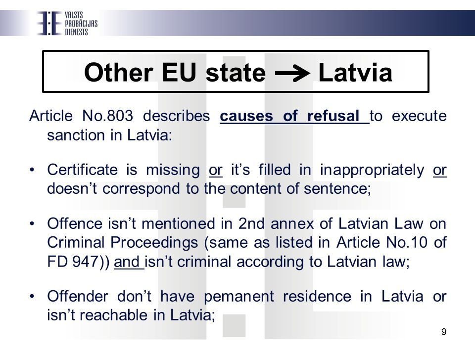 Other EU state Latvia Article No.803 describes causes of refusal to execute sanction in Latvia: Certificate is missing or it's filled in inappropriately or doesn't correspond to the content of sentence; Offence isn't mentioned in 2nd annex of Latvian Law on Criminal Proceedings (same as listed in Article No.10 of FD 947)) and isn't criminal according to Latvian law; Offender don't have pemanent residence in Latvia or isn't reachable in Latvia; 9
