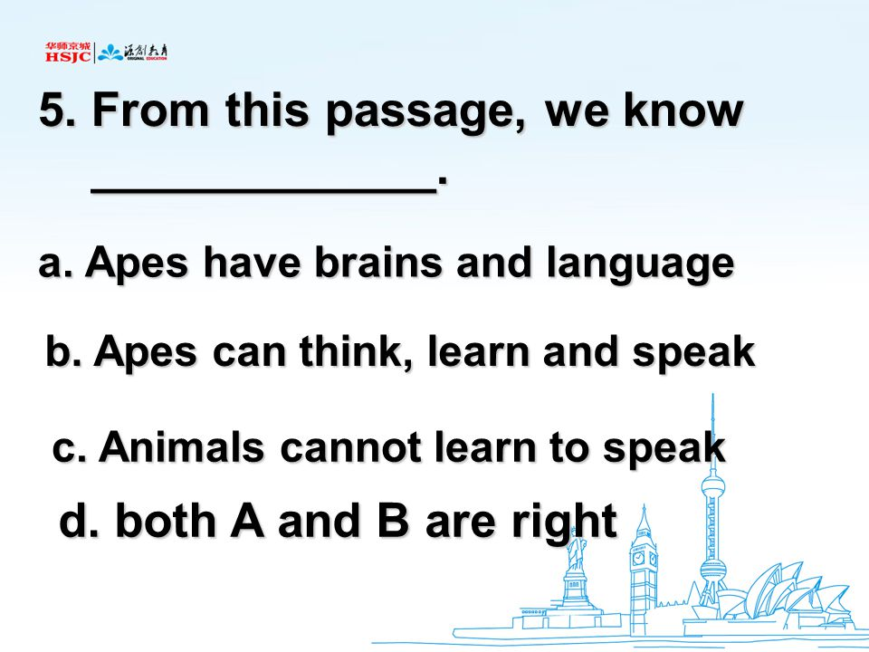 5. From this passage, we know _____________. _____________. a. Apes have brains and language b. Apes can think, learn and speak c. Animals cannot lear