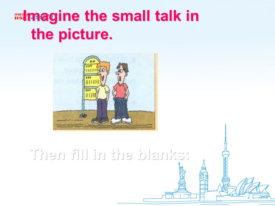 Imagine the small talk in Imagine the small talk in the picture. the picture. Then fill in the blanks: