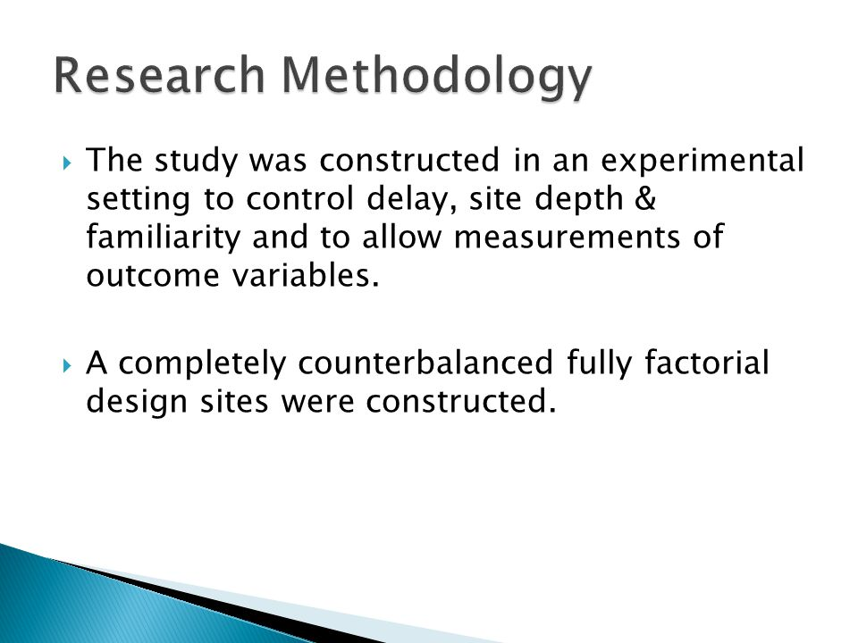  The study was constructed in an experimental setting to control delay, site depth & familiarity and to allow measurements of outcome variables.