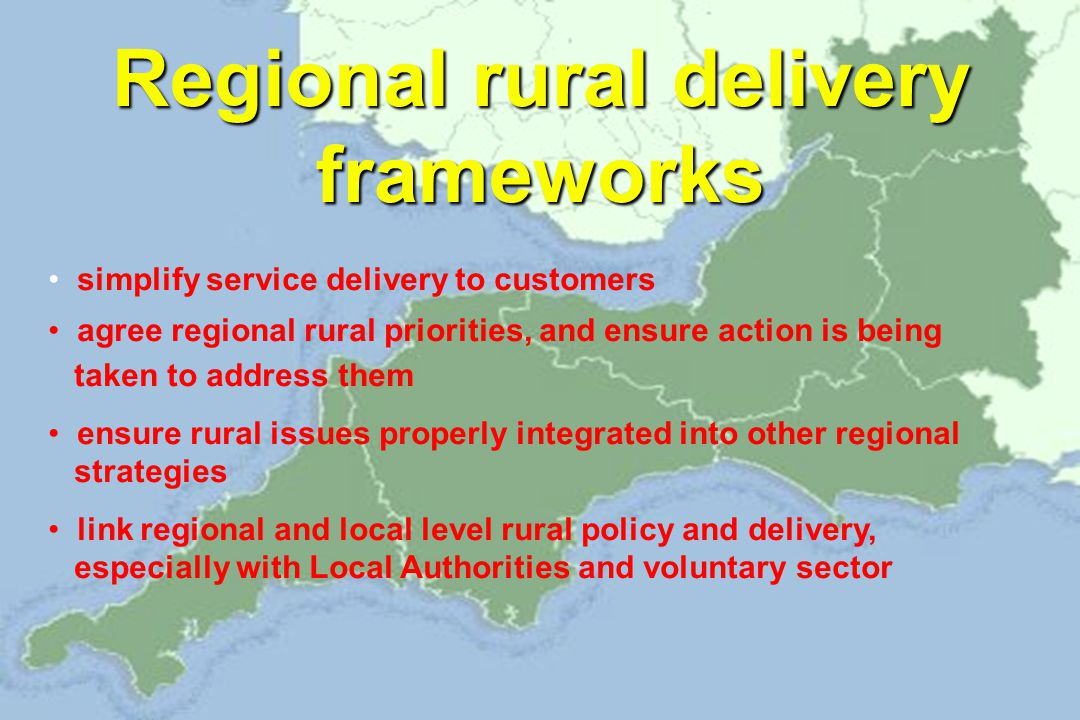 Regional rural delivery frameworks simplify service delivery to customers agree regional rural priorities, and ensure action is being taken to address them ensure rural issues properly integrated into other regional strategies link regional and local level rural policy and delivery, especially with Local Authorities and voluntary sector