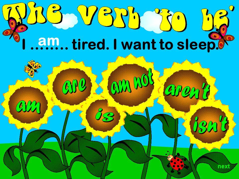 I …….. tired. I want to sleep. am next
