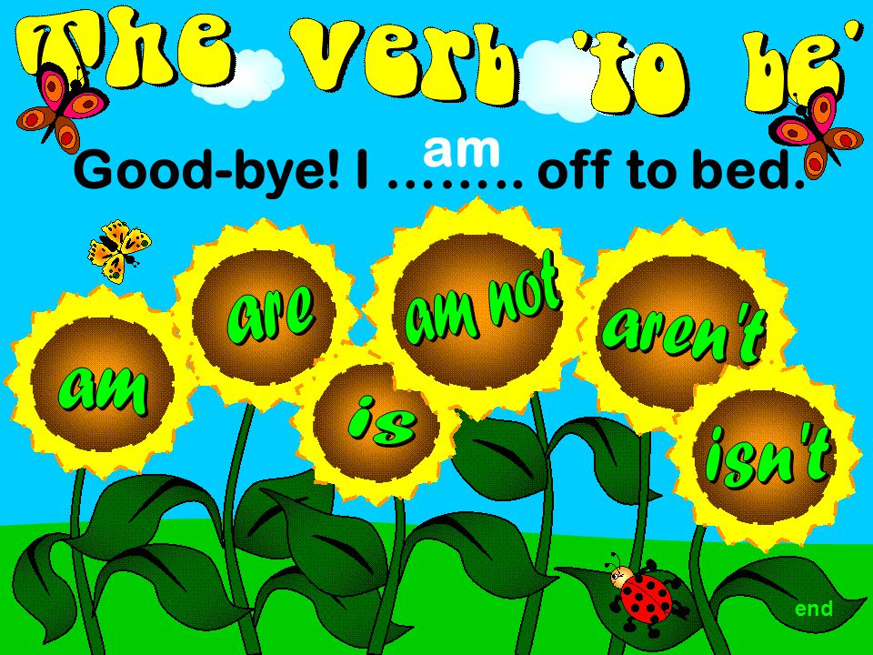 Good-bye! I …….. off to bed. am end