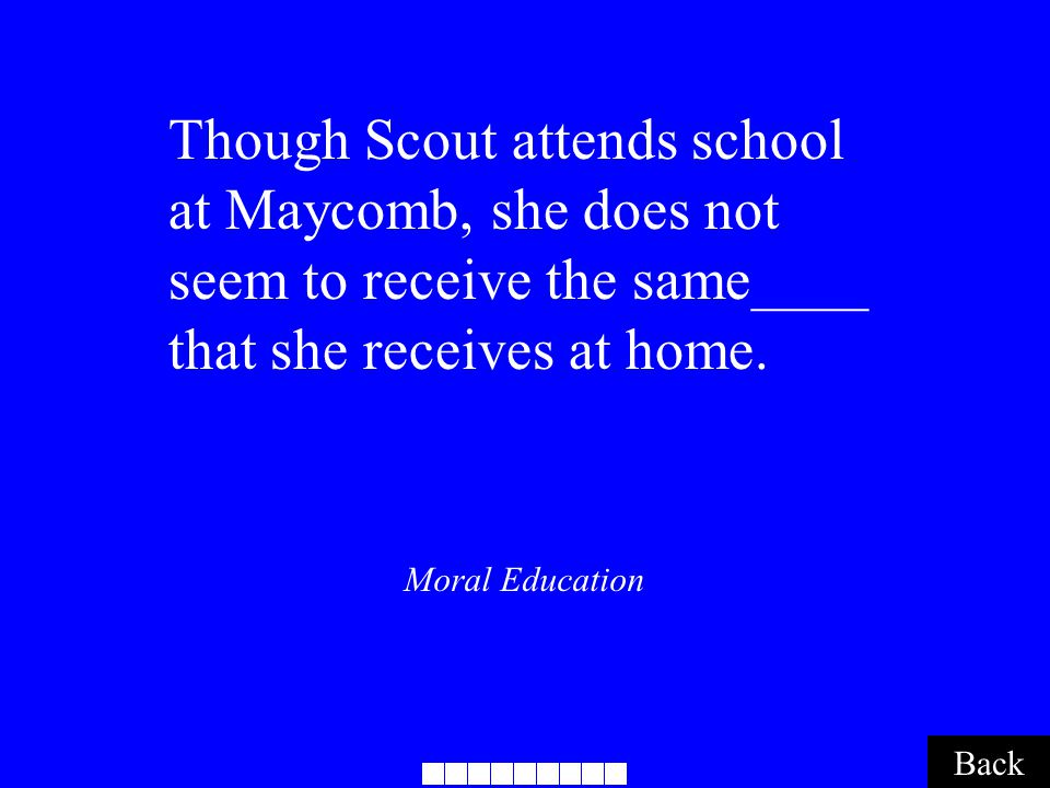 Moral Education Back Though Scout attends school at Maycomb, she does not seem to receive the same____ that she receives at home..