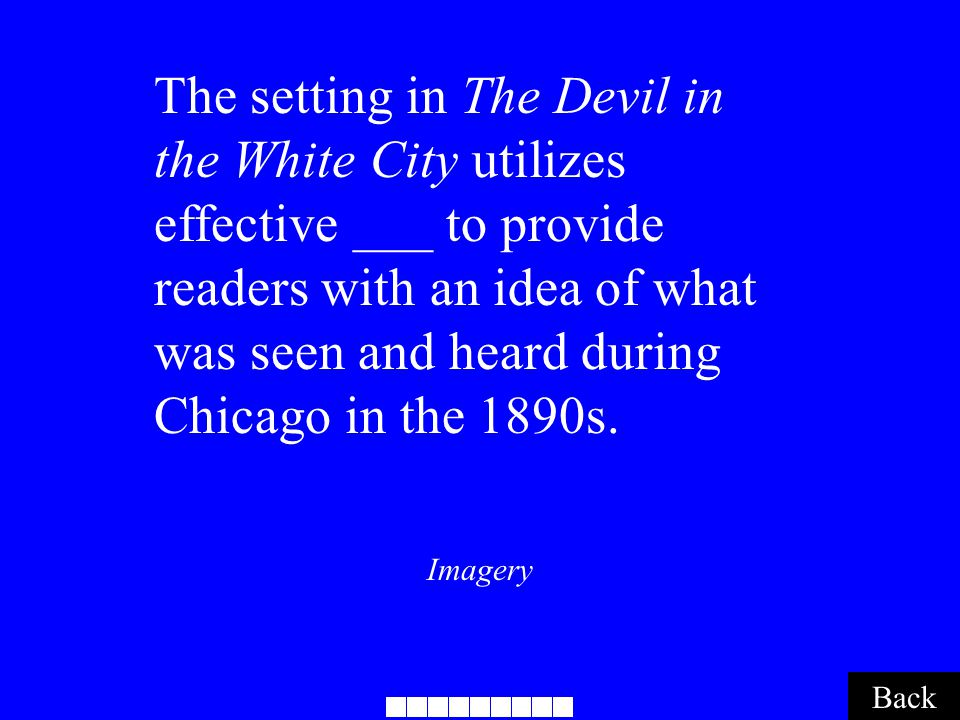 Imagery Back The setting in The Devil in the White City utilizes effective ___ to provide readers with an idea of what was seen and heard during Chicago in the 1890s.