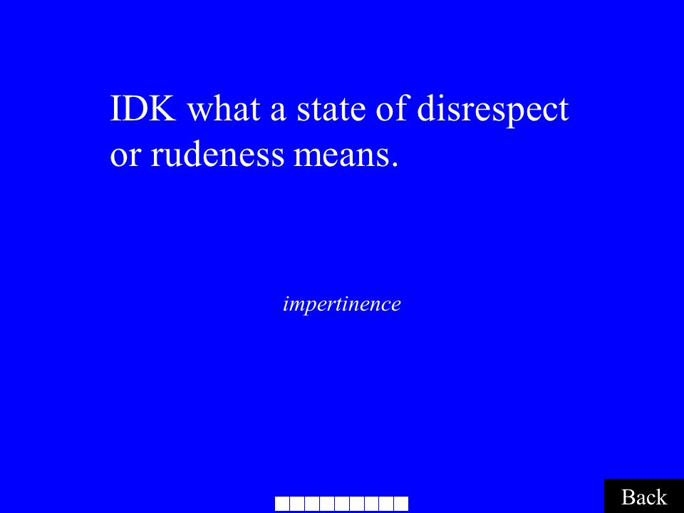 impertinence Back IDK what a state of disrespect or rudeness means.