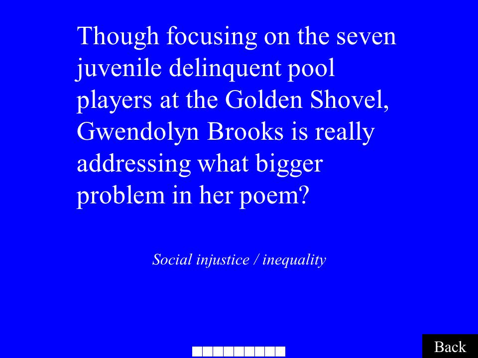 Social injustice / inequality Back Though focusing on the seven juvenile delinquent pool players at the Golden Shovel, Gwendolyn Brooks is really addressing what bigger problem in her poem