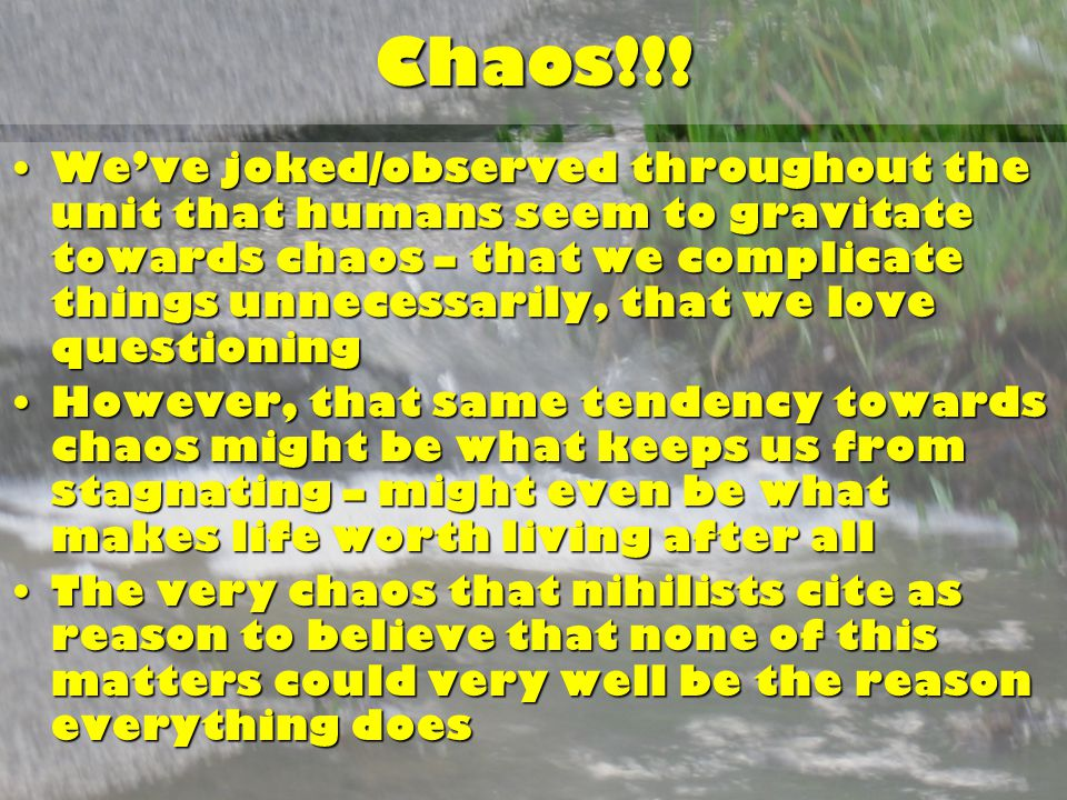 Chaos!!! We've joked/observed throughout the unit that humans seem to gravitate towards chaos – that we complicate things unnecessarily, that we love