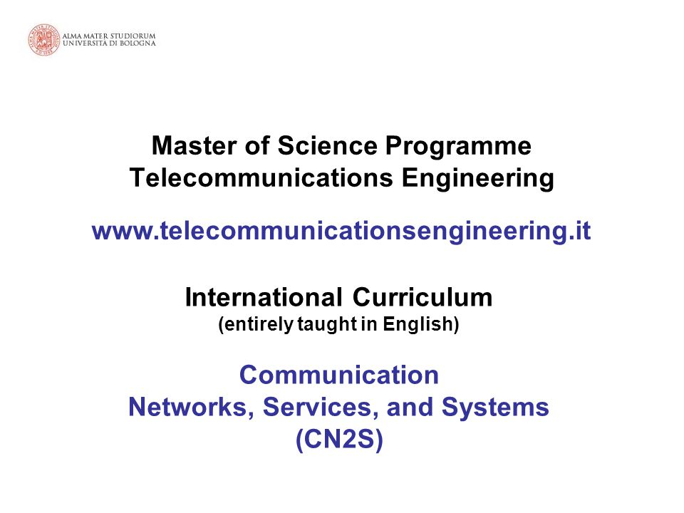 International Curriculum (entirely taught in English) Communication Networks, Services, and Systems (CN2S) Master of Science Programme Telecommunications Engineering www.telecommunicationsengineering.it