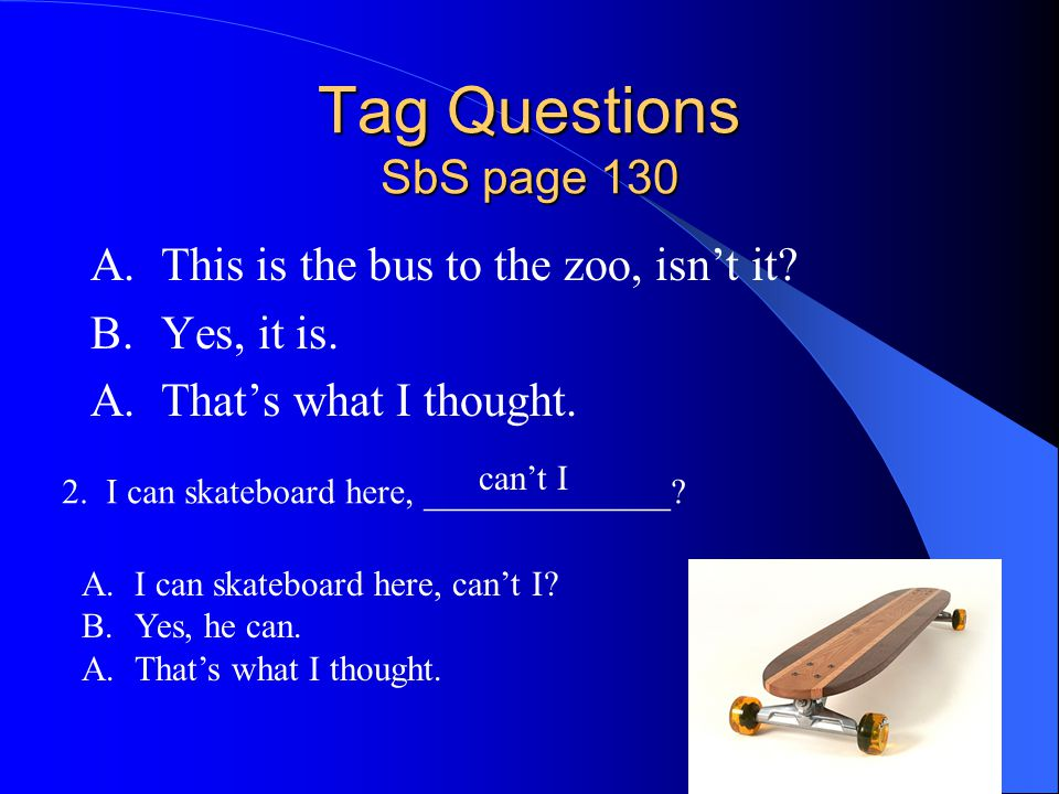 Tag Questions SbS page 130 A.This is the bus to the zoo, isn't it? B.Yes, it is. A.That's what I thought. 2. I can skateboard here, ______________? ca