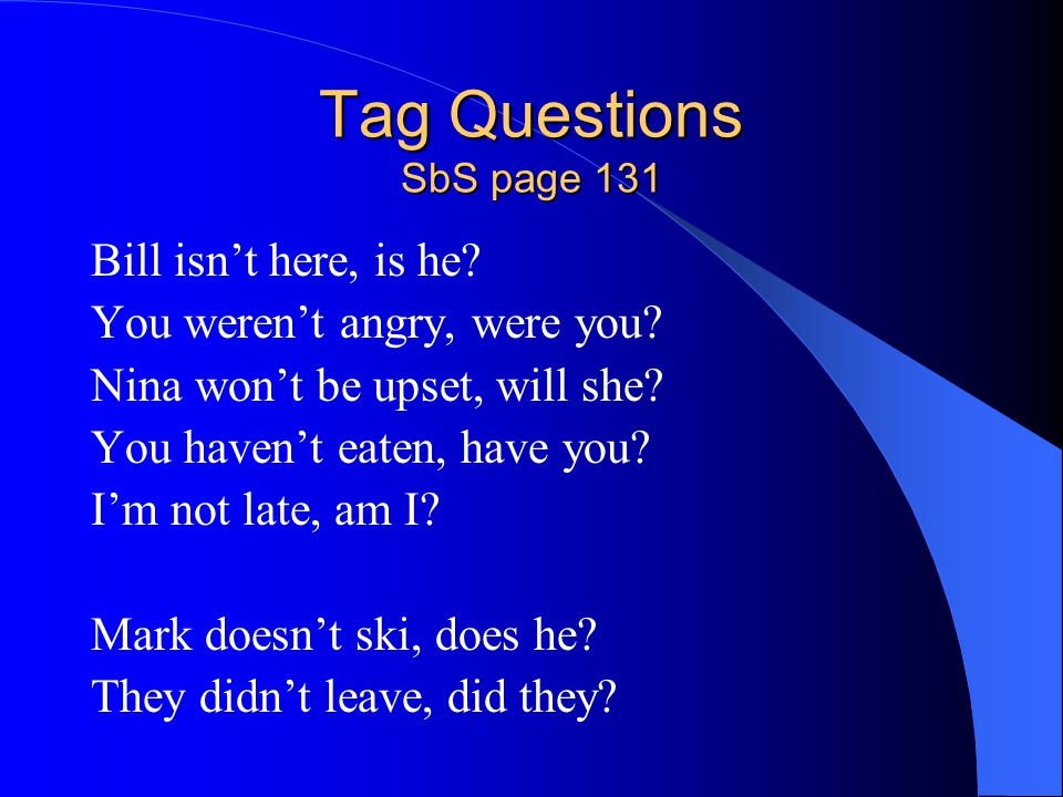 Tag Questions SbS page 131 Bill isn't here, is he? You weren't angry, were you? Nina won't be upset, will she? You haven't eaten, have you? I'm not la