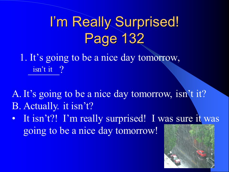 I'm Really Surprised! Page 132 1. It's going to be a nice day tomorrow, ______? isn't it A.It's going to be a nice day tomorrow, isn't it? B.Actually.