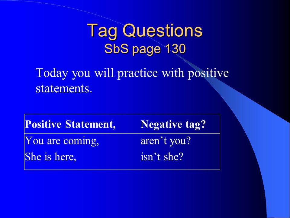 Tag Questions SbS page 130 Today you will practice with positive statements. Positive Statement,Negative tag? You are coming, aren't you? She is here,