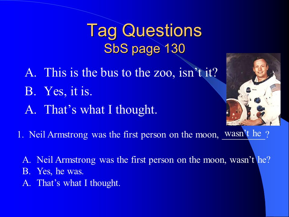 Tag Questions SbS page 130 A.This is the bus to the zoo, isn't it? B.Yes, it is. A.That's what I thought. 1. Neil Armstrong was the first person on th
