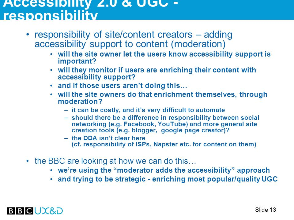 Slide 13 responsibility of site/content creators – adding accessibility support to content (moderation) will the site owner let the users know accessibility support is important.