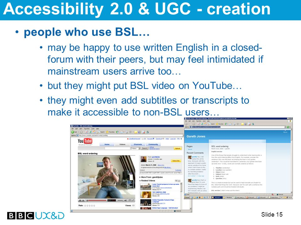 Slide 15 people who use BSL… may be happy to use written English in a closed- forum with their peers, but may feel intimidated if mainstream users arrive too… but they might put BSL video on YouTube… they might even add subtitles or transcripts to make it accessible to non-BSL users… Accessibility 2.0 & UGC - creation