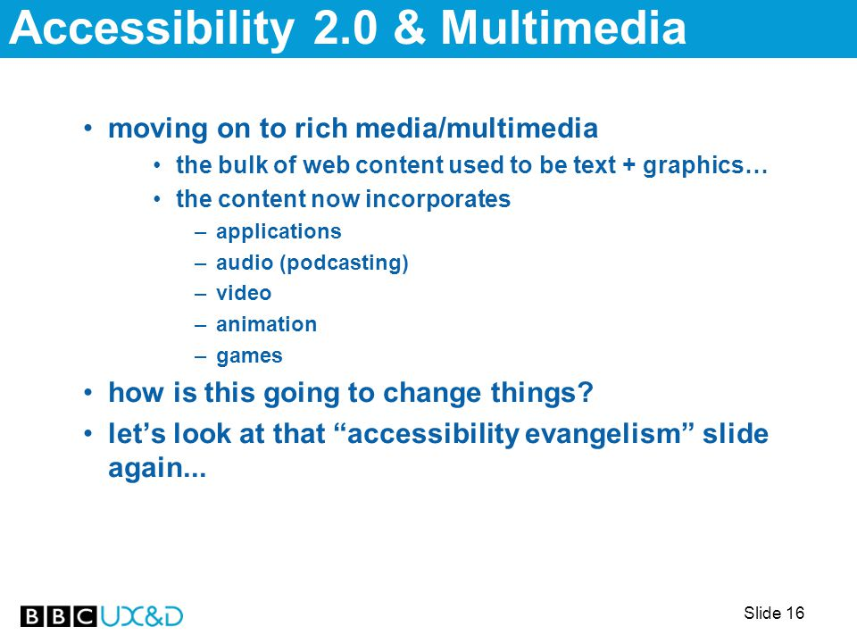 Slide 16 moving on to rich media/multimedia the bulk of web content used to be text + graphics… the content now incorporates –applications –audio (podcasting) –video –animation –games how is this going to change things.