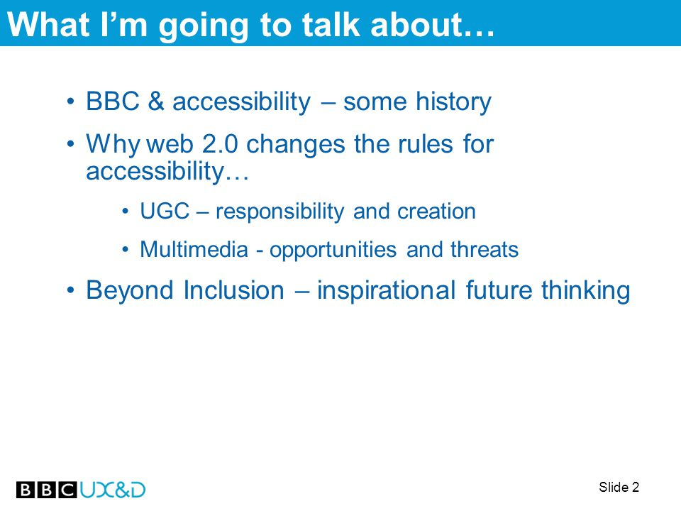 Slide 3 BBC & accessibility – a brief history BBC long-term commitment to making its output as accessible as possible to all audiences to fulfil its public service remit Three themes: inclusion, personalisation, and beyond inclusion TV/radio: body of experience within the BBC of disability issues –TV accessibility – subtitles, signing, audio-description [inclusion] –established programmes and audiences (e.g.