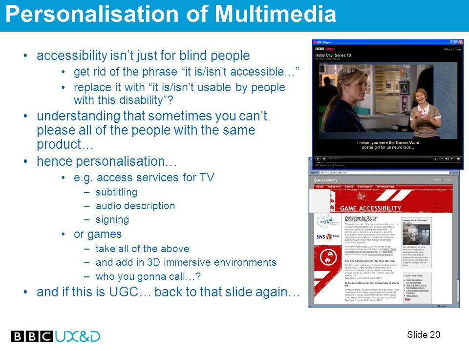 Slide 20 Personalisation of Multimedia accessibility isn't just for blind people get rid of the phrase it is/isn't accessible… replace it with it is/isn't usable by people with this disability .