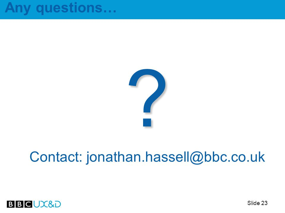 Slide 23 Any questions… Contact: jonathan.hassell@bbc.co.uk